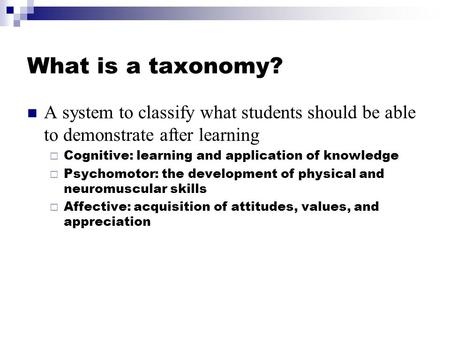 What is a taxonomy? A system to classify what students should be able to demonstrate after learning  Cognitive: learning and application of knowledge.