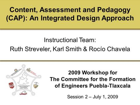Click to edit Master title style 2009 Workshop for The Committee for the Formation of Engineers Puebla-Tlaxcala Content, Assessment and Pedagogy (CAP):