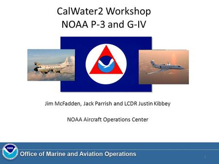 CalWater2 Workshop NOAA P-3 and G-IV Jim McFadden, Jack Parrish and LCDR Justin Kibbey NOAA Aircraft Operations Center 1.