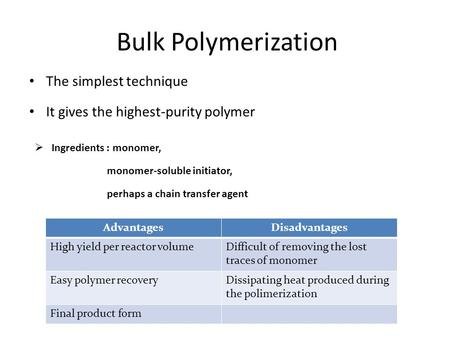 Bulk Polymerization The simplest technique It gives the highest-purity polymer  Ingredients : monomer, monomer-soluble initiator, perhaps a chain transfer.