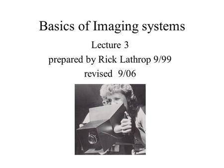 Basics of Imaging systems Lecture 3 prepared by Rick Lathrop 9/99 revised 9/06.