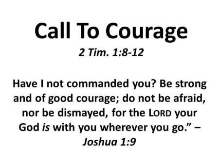 Call To Courage 2 Tim. 1:8-12 Have I not commanded you? Be strong and of good courage; do not be afraid, nor be dismayed, for the L ORD your God is with.