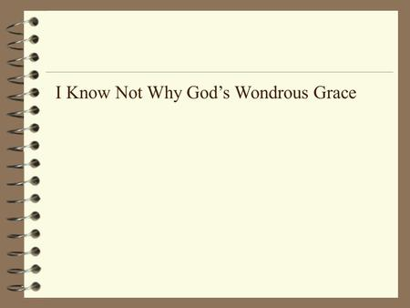I Know Not Why God's Wondrous Grace. I know not why God's wondrous grace To me He hath made known, Nor why, unworthy, Christ in love Redeemed me for His.