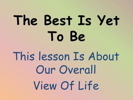 The Best Is Yet To Be This lesson Is About Our Overall View Of Life.