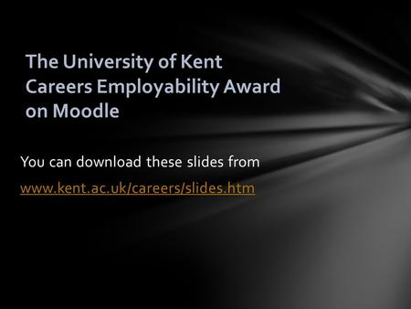 You can download these slides from www.kent.ac.uk/careers/slides.htm The University of Kent Careers Employability Award on Moodle.