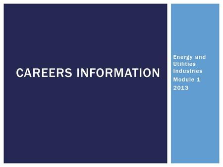 Energy and Utilities Industries Module 1 2013 CAREERS INFORMATION.