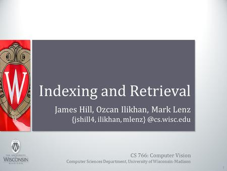 CS 766: Computer Vision Computer Sciences Department, University of Wisconsin-Madison Indexing and Retrieval James Hill, Ozcan Ilikhan, Mark Lenz {jshill4,