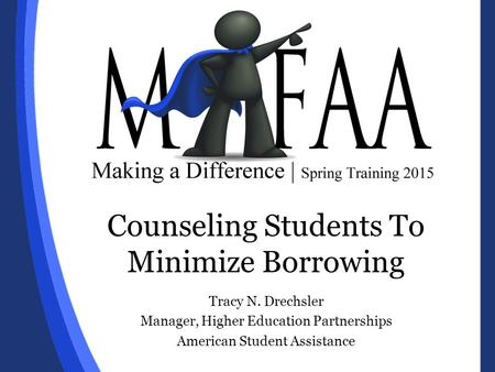 Counseling Students To Minimize Borrowing Tracy N. Drechsler Manager, Higher Education Partnerships American Student Assistance.
