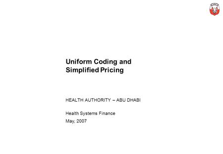 Uniform Coding and Simplified Pricing HEALTH AUTHORITY – ABU DHABI Health Systems Finance May, 2007.