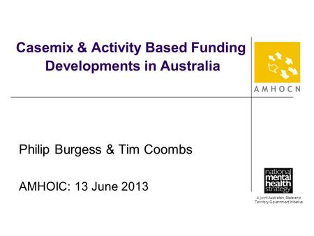 A joint Australian, State and Territory Government Initiative Casemix & Activity Based Funding Developments in Australia Philip Burgess & Tim Coombs AMHOIC: