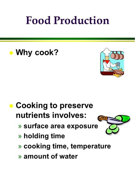 L Why cook? l Cooking to preserve nutrients involves: »surface area exposure »holding time »cooking time, temperature »amount of water Food Production.