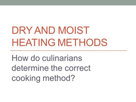 DRY AND MOIST HEATING METHODS How do culinarians determine the correct cooking method?