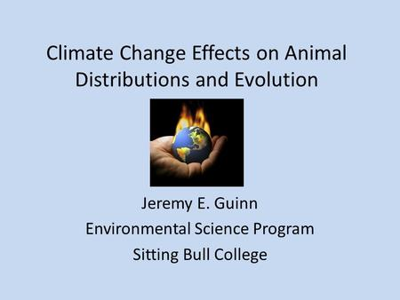 Climate Change Effects on Animal Distributions and Evolution Jeremy E. Guinn Environmental Science Program Sitting Bull College.
