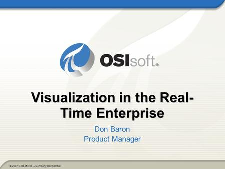 © 2007 OSIsoft, Inc. – Company Confidential Visualization in the Real- Time Enterprise Don Baron Product Manager.