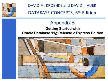 Getting Started with Oracle Database 11g Release 2 Express Edition Appendix B DAVID M. KROENKE and DAVID J. AUER DATABASE CONCEPTS, 6 th Edition.