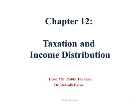 Chapter 12: Taxation and Income Distribution Econ 330: Public Finance Dr. Reyadh Faras 1Dr. Reyadh Faras.