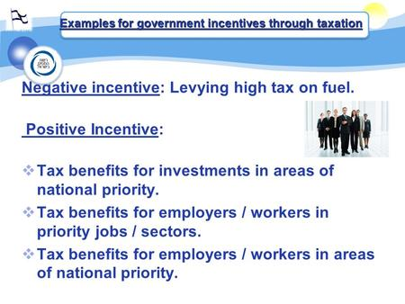 Negative incentive: Levying high tax on fuel. Positive Incentive:  Tax benefits for investments in areas of national priority.  Tax benefits for employers.