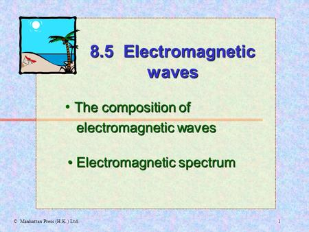 1© Manhattan Press (H.K.) Ltd. The composition of electromagnetic waves electromagnetic waves Electromagnetic spectrum Electromagnetic spectrum 8.5 Electromagnetic.