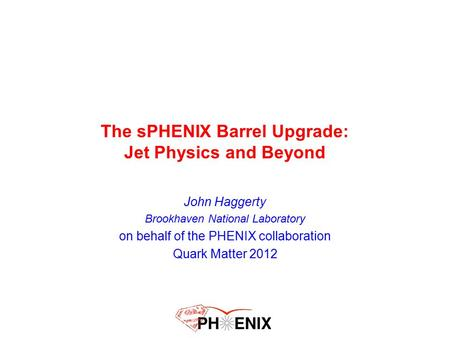 The sPHENIX Barrel Upgrade: Jet Physics and Beyond John Haggerty Brookhaven National Laboratory on behalf of the PHENIX collaboration Quark Matter 2012.