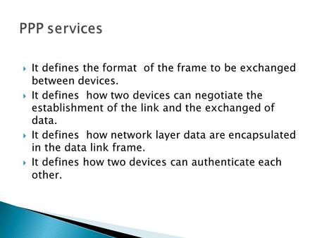  It defines the format of the frame to be exchanged between devices.  It defines how two devices can negotiate the establishment of the link and the.