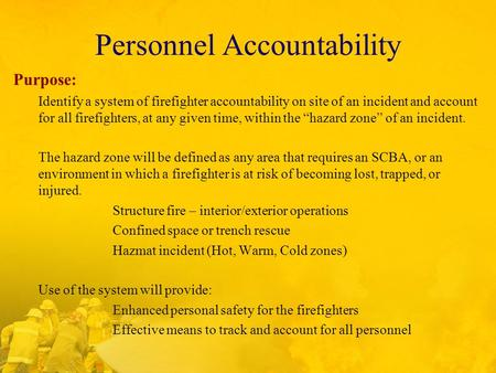 Personnel Accountability Purpose: Identify a system of firefighter accountability on site of an incident and account for all firefighters, at any given.