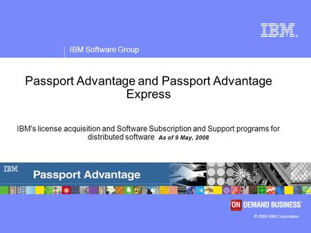 ® IBM Software Group © 2004 IBM Corporation Passport Advantage and Passport Advantage Express IBM's license acquisition and Software Subscription and Support.