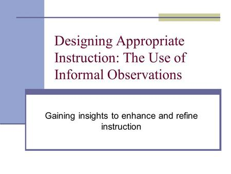 Designing Appropriate Instruction: The Use of Informal Observations Gaining insights to enhance and refine instruction.