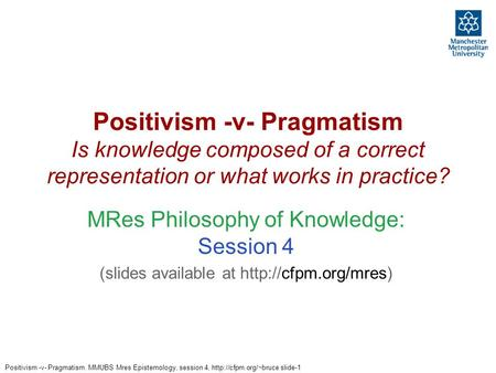 Positivism -v- Pragmatism. MMUBS Mres Epistemology, session 4,  slide-1 Positivism -v- Pragmatism Is knowledge composed of a correct.