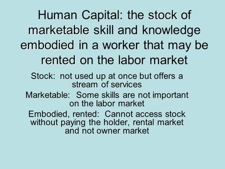 Stock marketable embodied rented Human Capital: the stock of marketable skill and knowledge embodied in a worker that may be rented on the labor market.