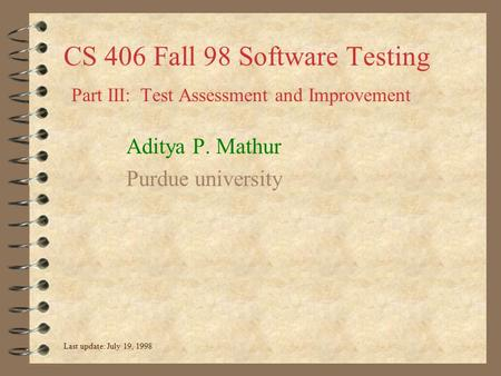CS 406 Fall 98 Software Testing Part III: Test Assessment and Improvement Aditya P. Mathur Purdue university Last update: July 19, 1998.