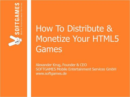 How To Distribute & Monetize Your HTML5 Games Alexander Krug, Founder & CEO SOFTGAMES Mobile Entertainment Services GmbH www.softgames.de.