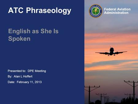 Presented to: By: Alan L Hoffert Date: February 11, 2013 Federal Aviation Administration ATC Phraseology English as She Is Spoken DPE Meeting.