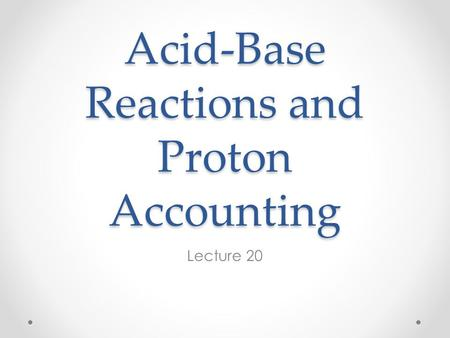 Acid-Base Reactions and Proton Accounting Lecture 20.