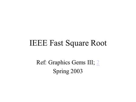 IEEE Fast Square Root Ref: Graphics Gems III; 22 Spring 2003.