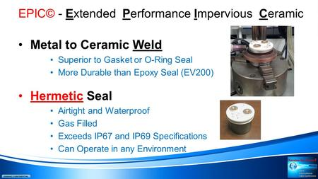 EPIC© - Extended Performance Impervious Ceramic Metal to Ceramic Weld Superior to Gasket or O-Ring Seal More Durable than Epoxy Seal (EV200) Hermetic Seal.