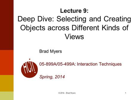 1 Lecture 9: Deep Dive: Selecting and Creating Objects across Different Kinds of Views Brad Myers 05-899A/05-499A: Interaction Techniques Spring, 2014.