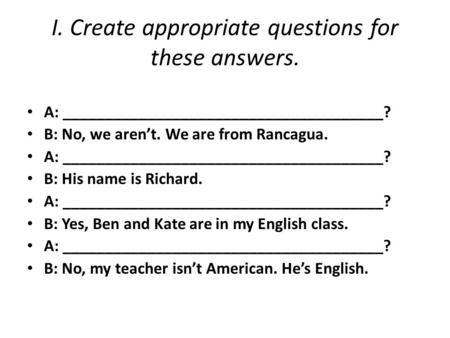 I. Create appropriate questions for these answers. A: ______________________________________? B: No, we aren't. We are from Rancagua. A: ______________________________________?