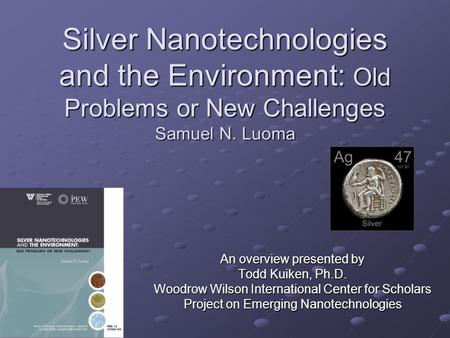 Silver Nanotechnologies and the Environment: Old Problems or New Challenges Samuel N. Luoma An overview presented by Todd Kuiken, Ph.D. Woodrow Wilson.