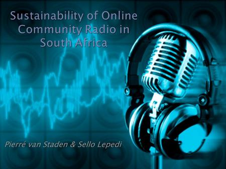 Pierré van Staden & Sello Lepedi.  What is online Radio  How do you listen / tune in to online radio?  Community Radio in South Africa  Potential.