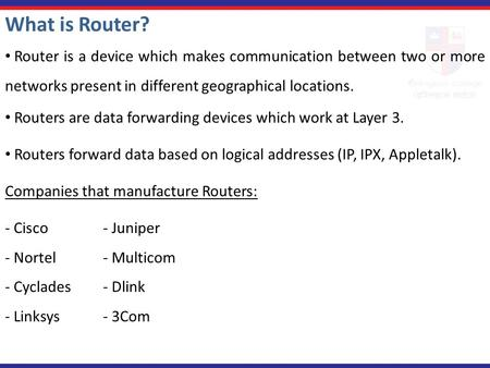 What is Router? Router is a device which makes communication between two or more networks present in different geographical locations. Routers are data.