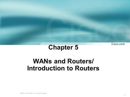 1 © 2004, Cisco Systems, Inc. All rights reserved. Chapter 5 WANs and Routers/ Introduction to Routers.