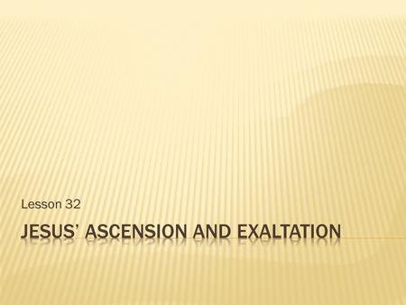 Lesson 32.  When did Jesus' ascension take place?  Where did it take place?  According to Mk 16:19, where did Jesus ascend to?