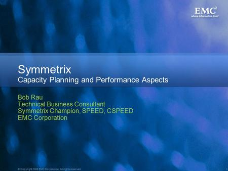 1 © Copyright 2008 EMC Corporation. All rights reserved. Symmetrix Capacity Planning and Performance Aspects Bob Rau Technical Business Consultant Symmetrix.