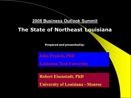 2008 Business Outlook Summit The State of Northeast Louisiana Prepared and presented by: John Francis, PhD Louisiana Tech University Robert Eisenstadt,