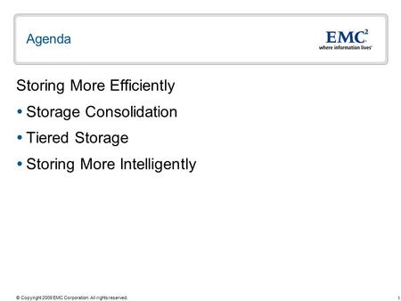 1 © Copyright 2009 EMC Corporation. All rights reserved. Agenda Storing More Efficiently  Storage Consolidation  Tiered Storage  Storing More Intelligently.