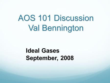 AOS 101 Discussion Val Bennington Ideal Gases September, 2008.