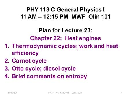 11/19/2013PHY 113 C Fall 2013 -- Lecture 231 PHY 113 C General Physics I 11 AM – 12:15 PM MWF Olin 101 Plan for Lecture 23: Chapter 22: Heat engines 1.Thermodynamic.