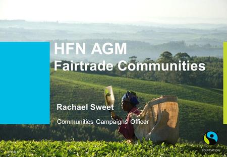 © Fairtrade 2011 HFN AGM Fairtrade Communities Rachael Sweet Communities Campaigns Officer.