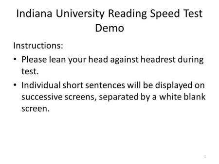 Indiana University Reading Speed Test Demo Instructions: Please lean your head against headrest during test. Individual short sentences will be displayed.