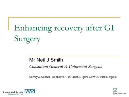 Enhancing recovery after GI Surgery Mr Neil J Smith Consultant General & Colorectal Surgeon Surrey & Sussex Healthcare NHS Trust & Spire Gatwick Park Hospital.